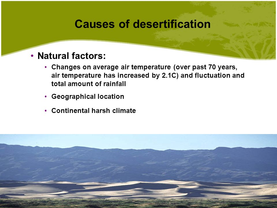 Causes of desertification Natural factors:Natural factors: Changes on average air temperature (over past 70 years, air temperature has increased by 2.1C) and fluctuation and total amount of rainfall Geographical location Continental harsh climate