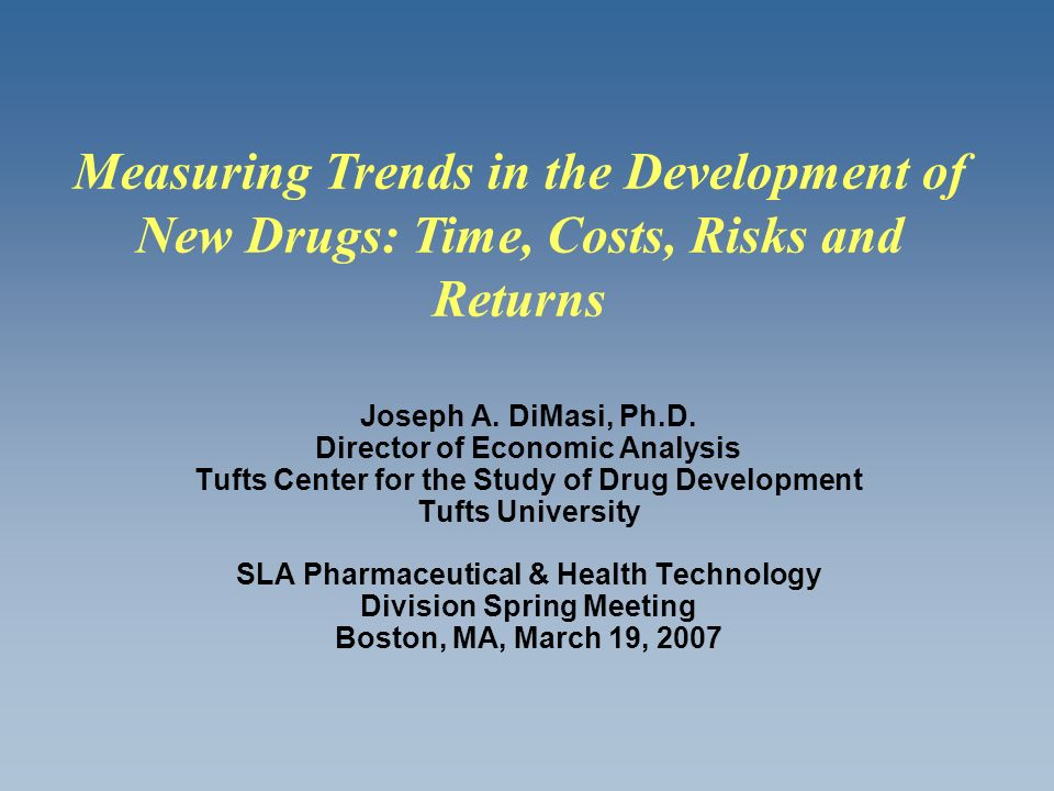 Joseph A. DiMasi, Ph.D. Director of Economic Analysis Tufts Center for the Study of Drug Development Tufts University SLA Pharmaceutical & Health Tech