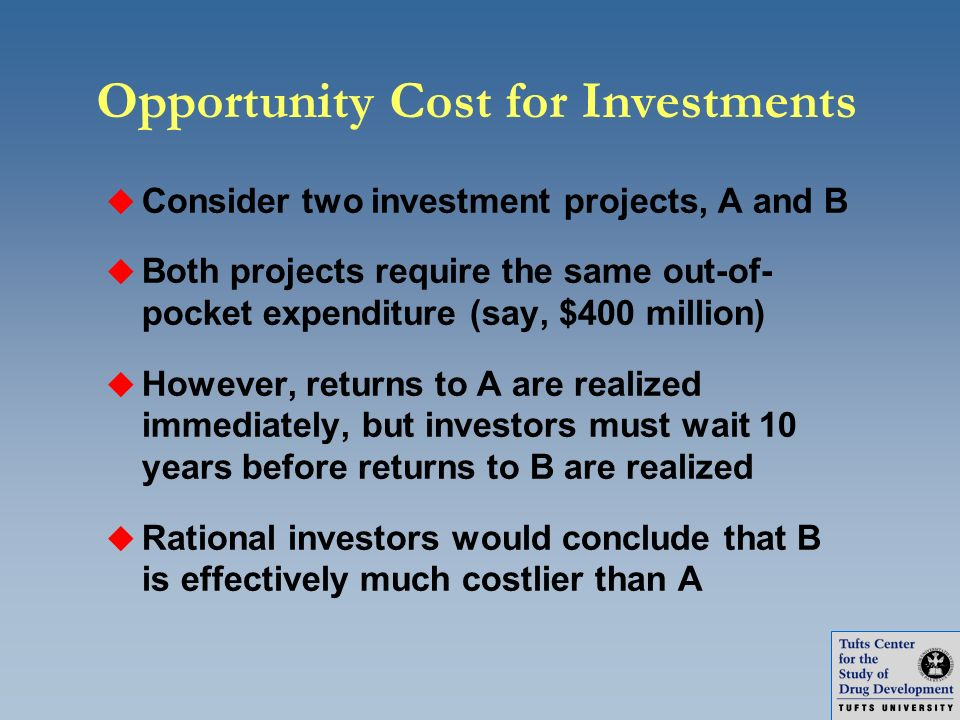 Opportunity Cost for Investments u Consider two investment projects, A and B u Both projects require the same out-of- pocket expenditure (say, $400 mi