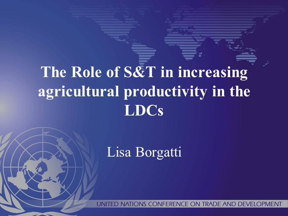 The Role of S&T in increasing agricultural productivity in the LDCs Lisa Borgatti
