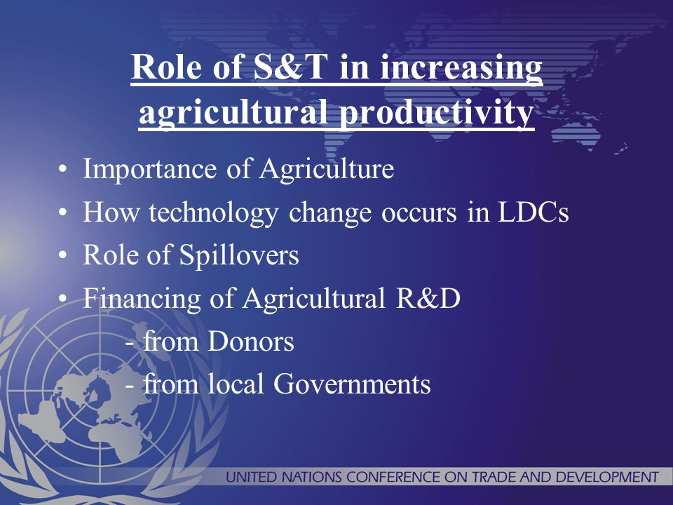 Role of S&T in increasing agricultural productivity Importance of Agriculture How technology change occurs in LDCs Role of Spillovers Financing of Agricultural R&D - from Donors - from local Governments