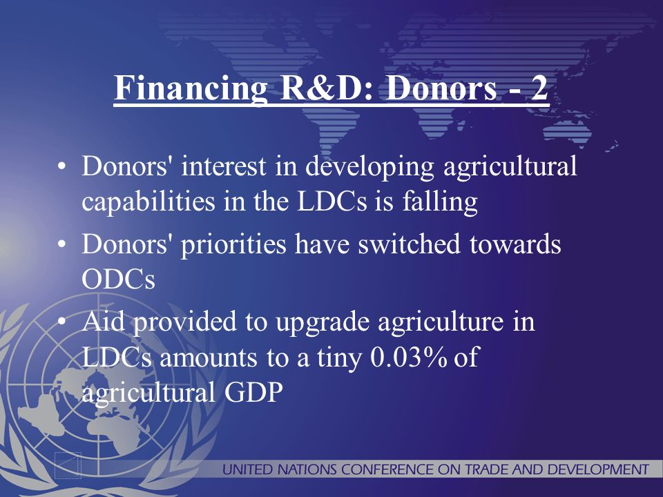 Financing R&D: Donors - 2 Donors interest in developing agricultural capabilities in the LDCs is falling Donors priorities have switched towards ODCs Aid provided to upgrade agriculture in LDCs amounts to a tiny 0.03% of agricultural GDP