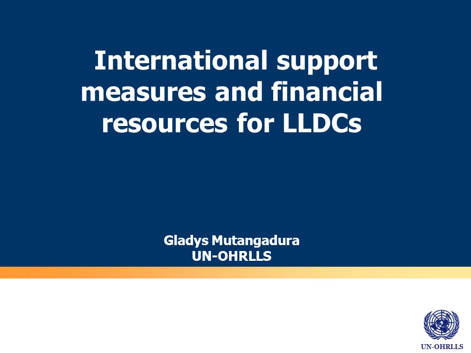 UN-OHRLLS International support measures and financial resources for LLDCs Gladys Mutangadura UN-OHRLLS