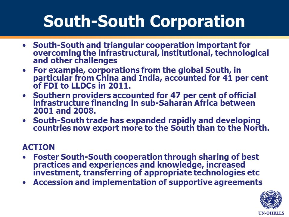 UN-OHRLLS South-South Corporation South-South and triangular cooperation important for overcoming the infrastructural, institutional, technological and other challenges For example, corporations from the global South, in particular from China and India, accounted for 41 per cent of FDI to LLDCs in 2011.
