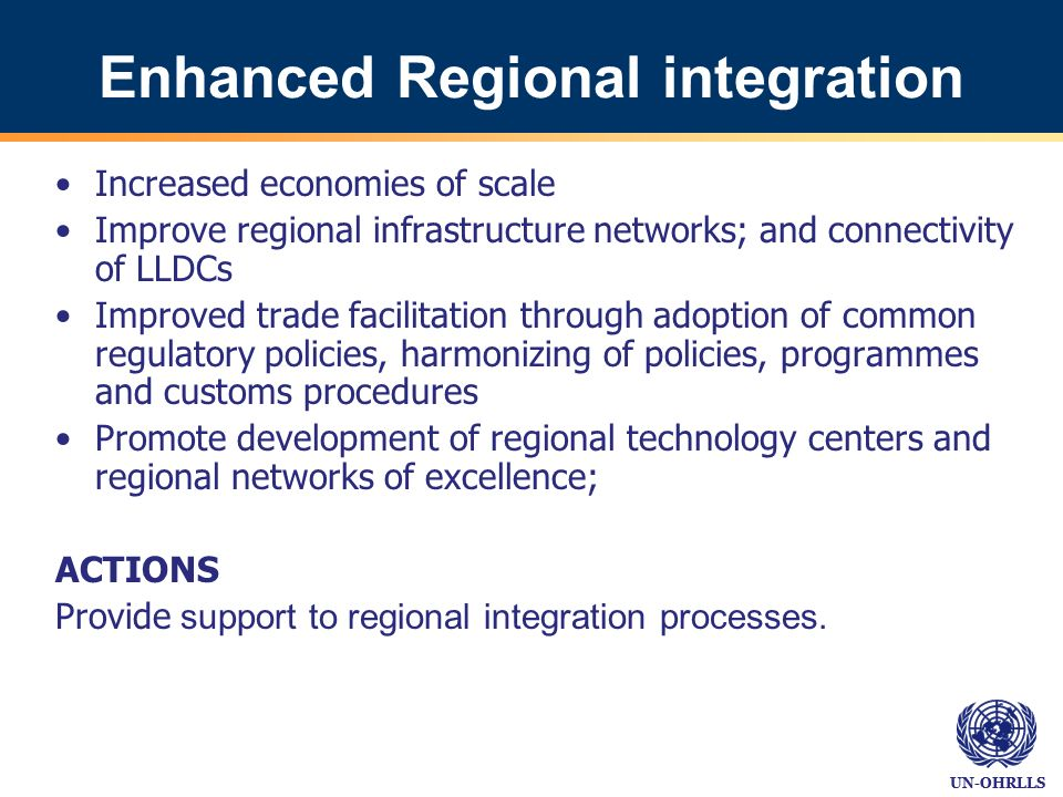UN-OHRLLS Enhanced Regional integration Increased economies of scale Improve regional infrastructure networks; and connectivity of LLDCs Improved trade facilitation through adoption of common regulatory policies, harmonizing of policies, programmes and customs procedures Promote development of regional technology centers and regional networks of excellence; ACTIONS Provide support to regional integration processes.