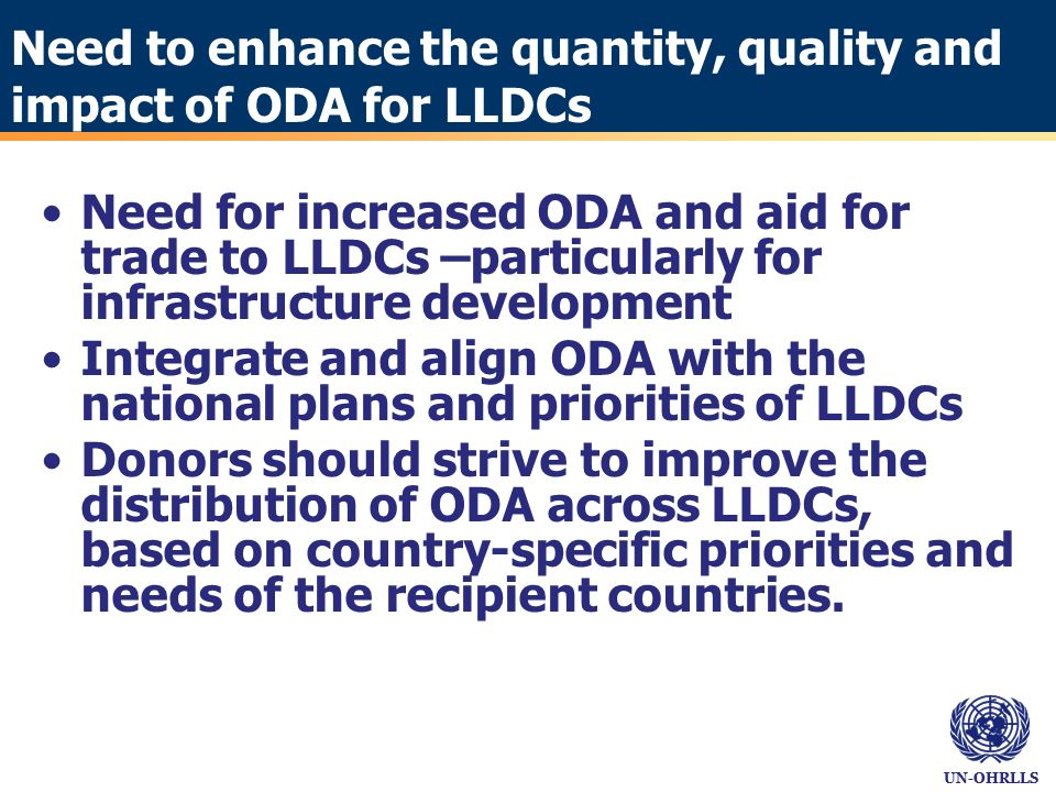 UN-OHRLLS Need to enhance the quantity, quality and impact of ODA for LLDCs Need for increased ODA and aid for trade to LLDCs –particularly for infrastructure development Integrate and align ODA with the national plans and priorities of LLDCs Donors should strive to improve the distribution of ODA across LLDCs, based on country-specific priorities and needs of the recipient countries.