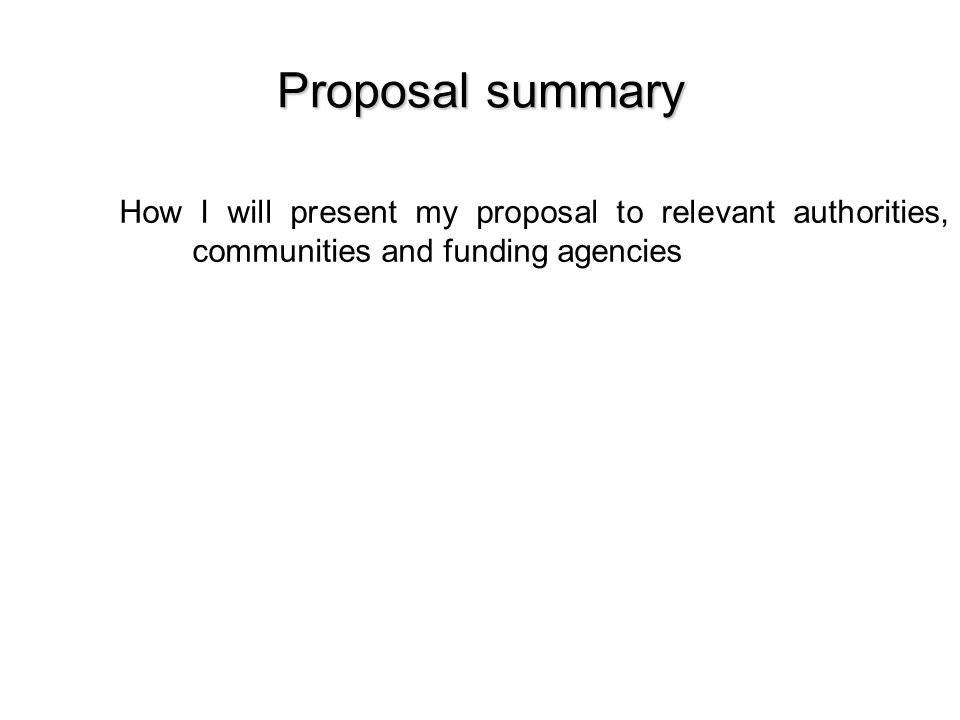 Proposal summary How I will present my proposal to relevant authorities, communities and funding agencies