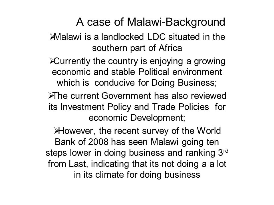 A case of Malawi-Background Malawi is a landlocked LDC situated in the southern part of Africa Currently the country is enjoying a growing economic and stable Political environment which is conducive for Doing Business; The current Government has also reviewed its Investment Policy and Trade Policies for economic Development; However, the recent survey of the World Bank of 2008 has seen Malawi going ten steps lower in doing business and ranking 3 rd from Last, indicating that its not doing a a lot in its climate for doing business