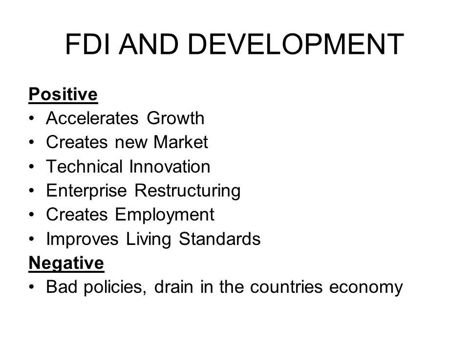 FDI AND DEVELOPMENT Positive Accelerates Growth Creates new Market Technical Innovation Enterprise Restructuring Creates Employment Improves Living St