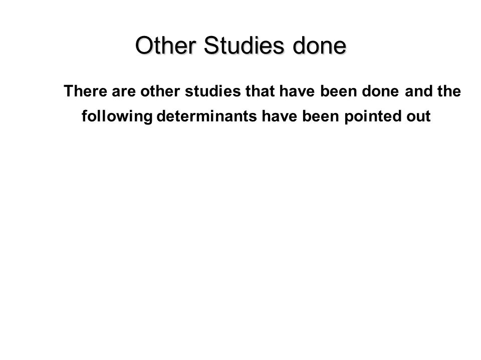 Other Studies done There are other studies that have been done and the following determinants have been pointed out