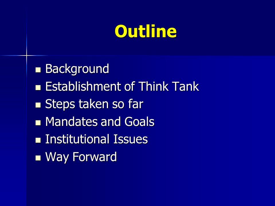 Outline Background Background Establishment of Think Tank Establishment of Think Tank Steps taken so far Steps taken so far Mandates and Goals Mandates and Goals Institutional Issues Institutional Issues Way Forward Way Forward