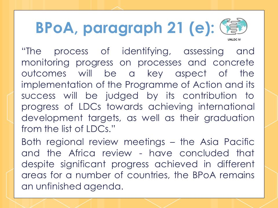 BPoA, paragraph 21 (e): The process of identifying, assessing and monitoring progress on processes and concrete outcomes will be a key aspect of the implementation of the Programme of Action and its success will be judged by its contribution to progress of LDCs towards achieving international development targets, as well as their graduation from the list of LDCs.