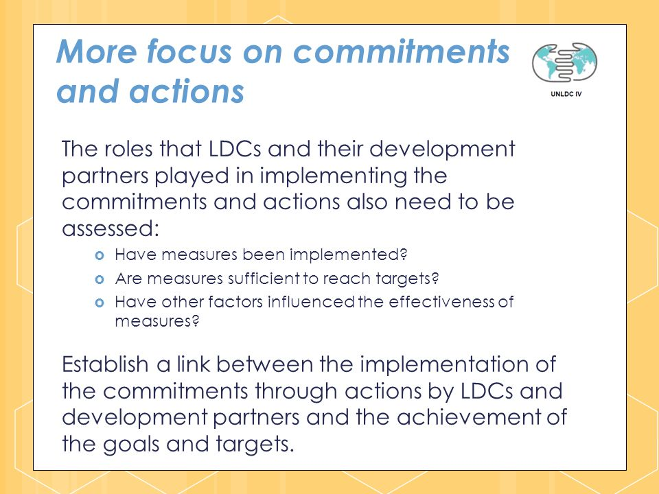 More focus on commitments and actions The roles that LDCs and their development partners played in implementing the commitments and actions also need to be assessed: Have measures been implemented.
