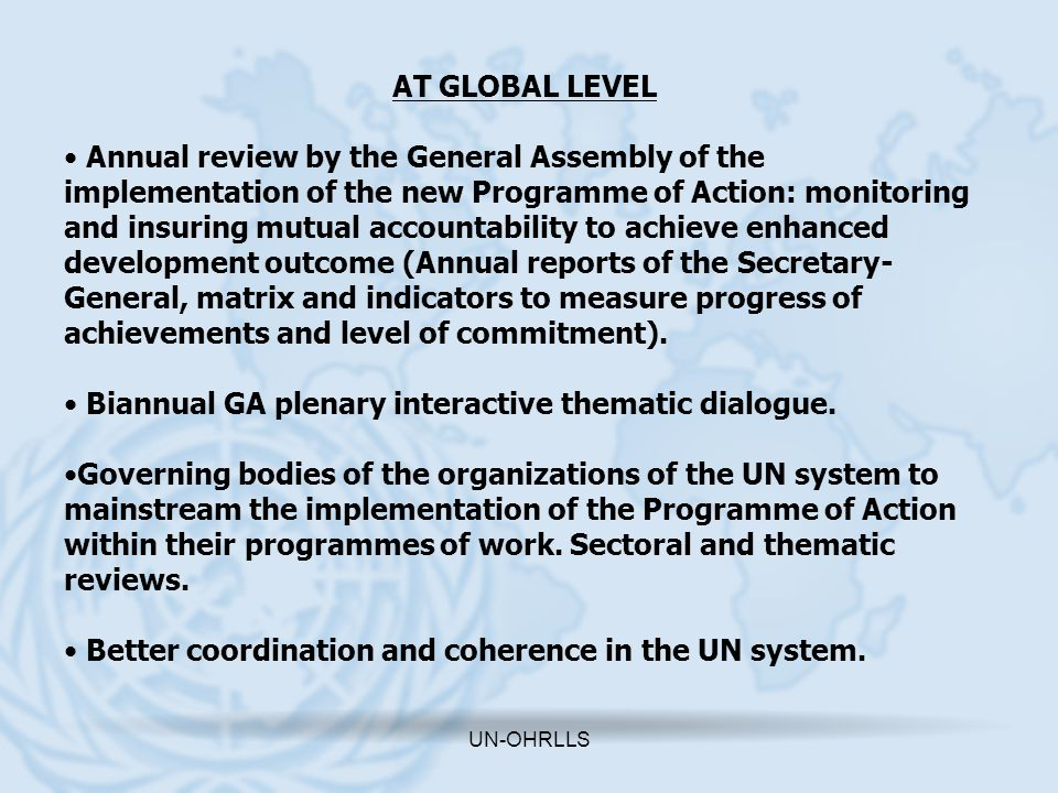 UN-OHRLLS The role of UN-OHRLLS - To assist the UN SG in ensuring the full mobilization and coordination of the UN system in the implementation, follow-up, monitoring and review -To provide coordinated support to the GA reviews.