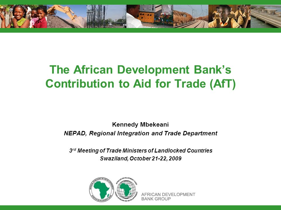 The African Development Banks Contribution to Aid for Trade (AfT) Kennedy Mbekeani NEPAD, Regional Integration and Trade Department 3 rd Meeting of Trade Ministers of Landlocked Countries Swaziland, October 21-22, 2009