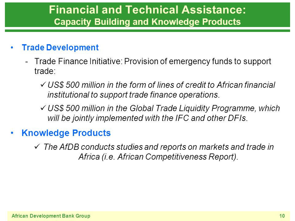 African Development Bank Group10 Financial and Technical Assistance: Capacity Building and Knowledge Products Trade Development -Trade Finance Initiative: Provision of emergency funds to support trade: US$ 500 million in the form of lines of credit to African financial institutional to support trade finance operations.