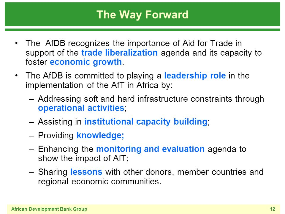 African Development Bank Group12 The Way Forward The AfDB recognizes the importance of Aid for Trade in support of the trade liberalization agenda and its capacity to foster economic growth.