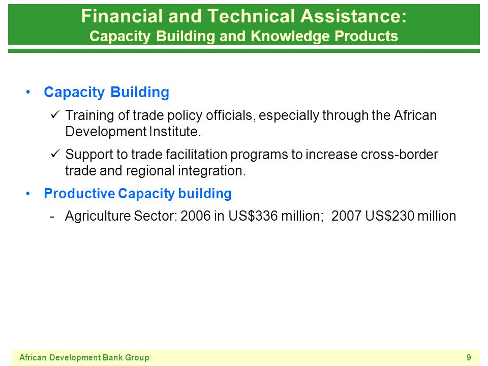 African Development Bank Group9 Financial and Technical Assistance: Capacity Building and Knowledge Products Capacity Building Training of trade policy officials, especially through the African Development Institute.