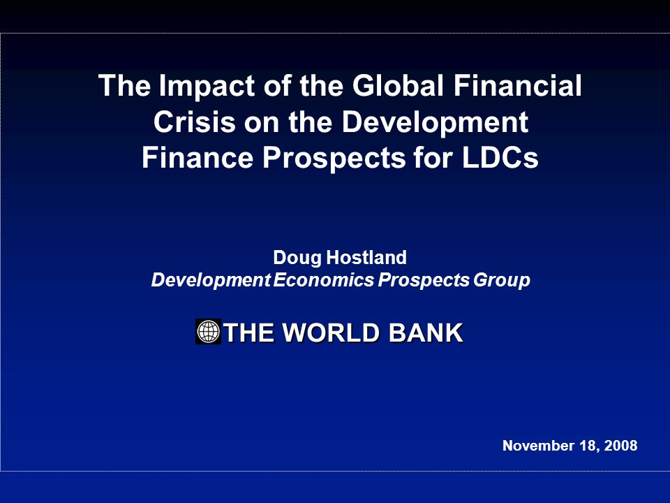 THE WORLD BANK The Impact of the Global Financial Crisis on the Development Finance Prospects for LDCs Doug Hostland Development Economics Prospects Group THE WORLD BANK November 18, 2008