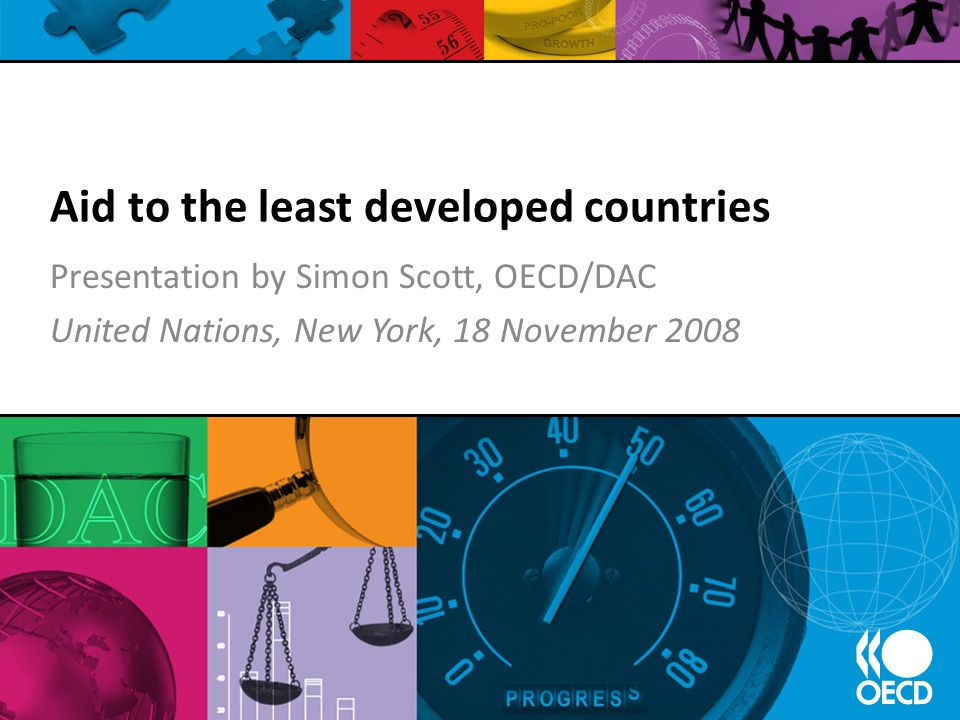 Aid to the least developed countries Presentation by Simon Scott, OECD/DAC United Nations, New York, 18 November 2008