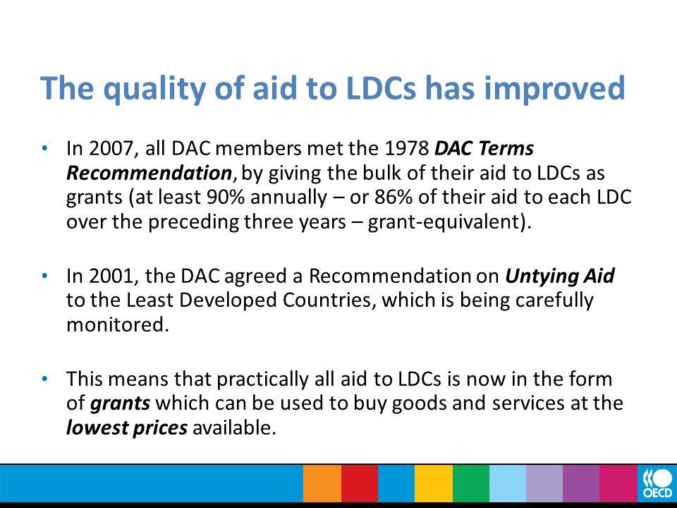 The quality of aid to LDCs has improved In 2007, all DAC members met the 1978 DAC Terms Recommendation, by giving the bulk of their aid to LDCs as grants (at least 90% annually – or 86% of their aid to each LDC over the preceding three years – grant-equivalent).