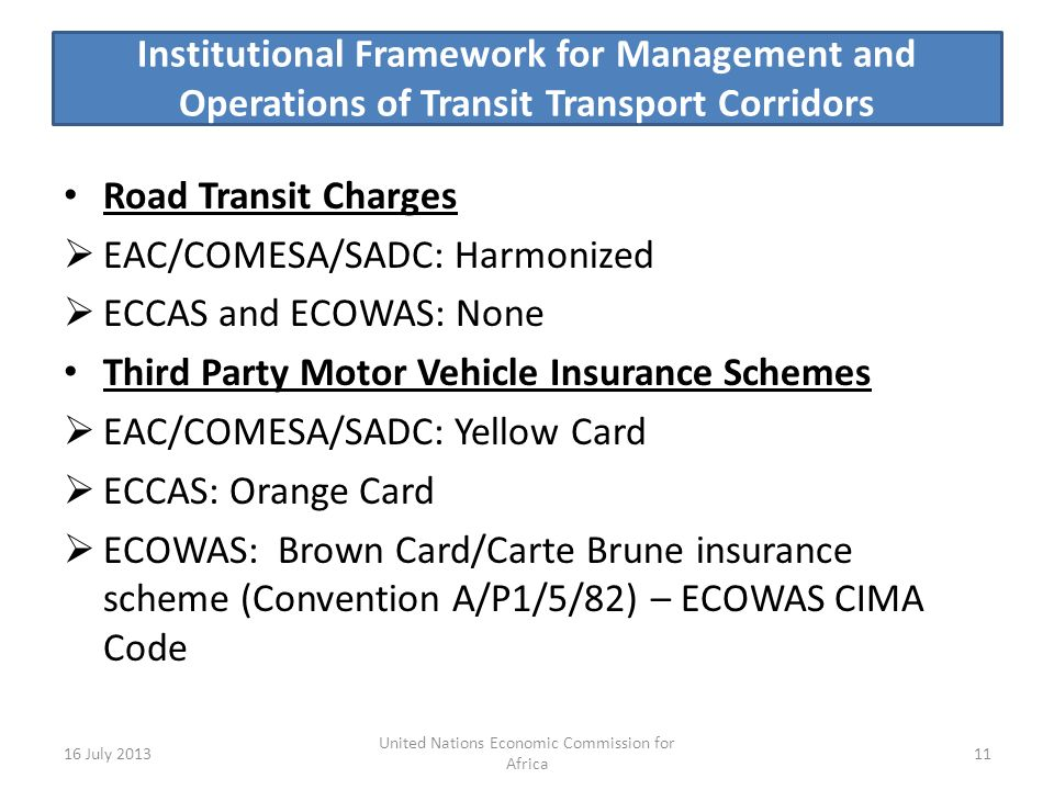 Institutional Framework for Management and Operations of Transit Transport Corridors Road Transit Charges EAC/COMESA/SADC: Harmonized ECCAS and ECOWAS: None Third Party Motor Vehicle Insurance Schemes EAC/COMESA/SADC: Yellow Card ECCAS: Orange Card ECOWAS: Brown Card/Carte Brune insurance scheme (Convention A/P1/5/82) – ECOWAS CIMA Code 16 July United Nations Economic Commission for Africa