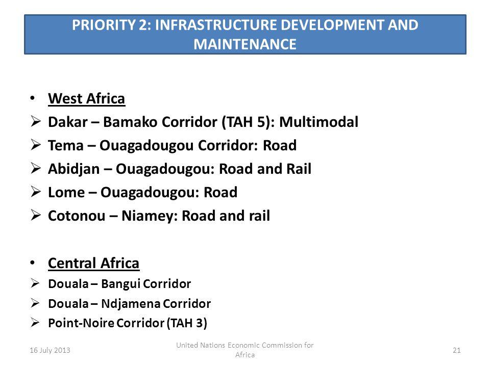 PRIORITY 2: INFRASTRUCTURE DEVELOPMENT AND MAINTENANCE West Africa Dakar – Bamako Corridor (TAH 5): Multimodal Tema – Ouagadougou Corridor: Road Abidjan – Ouagadougou: Road and Rail Lome – Ouagadougou: Road Cotonou – Niamey: Road and rail Central Africa Douala – Bangui Corridor Douala – Ndjamena Corridor Point-Noire Corridor (TAH 3) 16 July 201321 United Nations Economic Commission for Africa