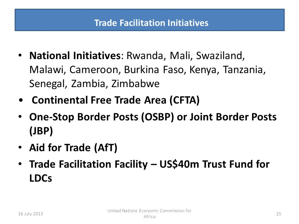 Trade Facilitation Initiatives s National Initiatives: Rwanda, Mali, Swaziland, Malawi, Cameroon, Burkina Faso, Kenya, Tanzania, Senegal, Zambia, Zimbabwe Continental Free Trade Area (CFTA) One-Stop Border Posts (OSBP) or Joint Border Posts (JBP) Aid for Trade (AfT) Trade Facilitation Facility – US$40m Trust Fund for LDCs 16 July United Nations Economic Commission for Africa