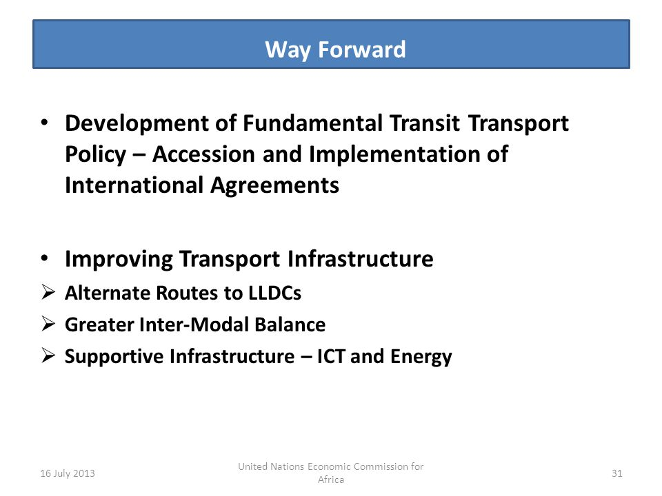 Way Forward s Development of Fundamental Transit Transport Policy – Accession and Implementation of International Agreements Improving Transport Infrastructure Alternate Routes to LLDCs Greater Inter-Modal Balance Supportive Infrastructure – ICT and Energy 16 July United Nations Economic Commission for Africa