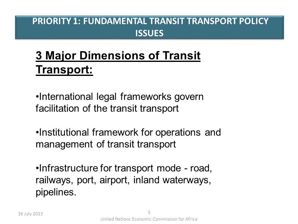 PRIORITY 1: FUNDAMENTAL TRANSIT TRANSPORT POLICY ISSUES 16 July United Nations Economic Commission for Africa 3 Major Dimensions of Transit Transport: International legal frameworks govern facilitation of the transit transport Institutional framework for operations and management of transit transport Infrastructure for transport mode - road, railways, port, airport, inland waterways, pipelines.