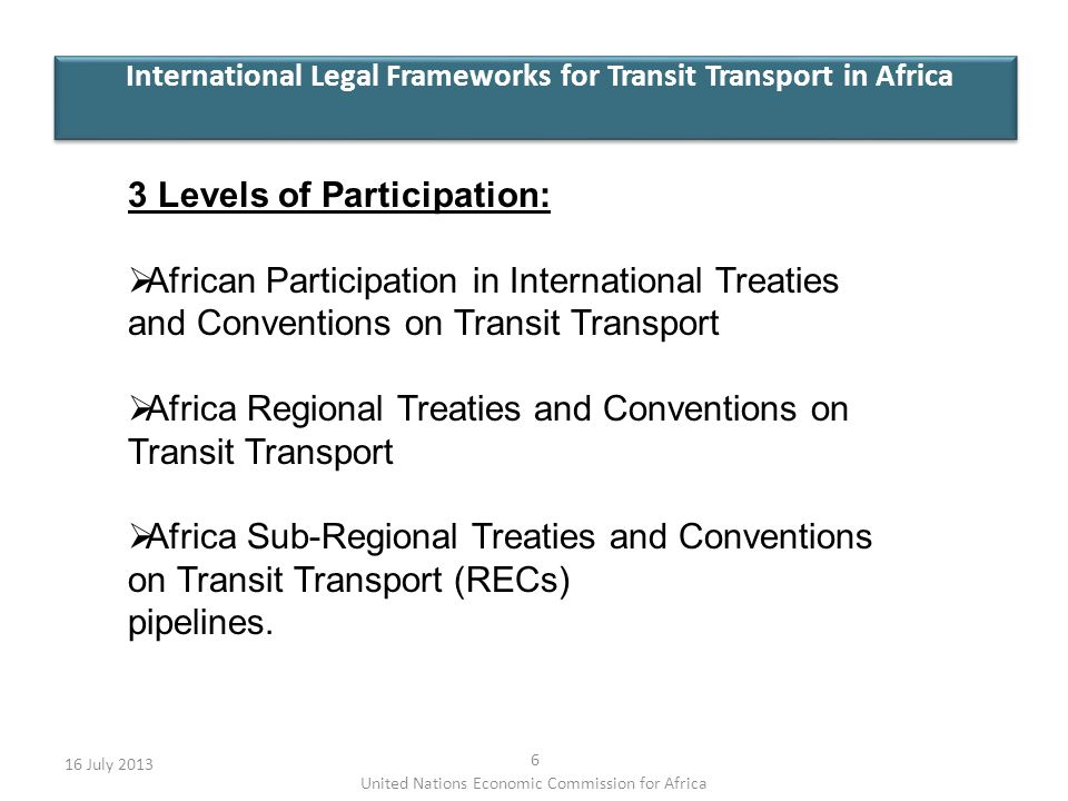 International Legal Frameworks for Transit Transport in Africa 16 July 2013 6 United Nations Economic Commission for Africa 3 Levels of Participation: