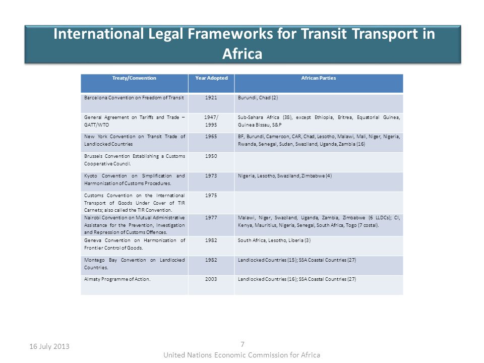 International Legal Frameworks for Transit Transport in Africa 16 July United Nations Economic Commission for Africa Treaty/ConventionYear AdoptedAfrican Parties Barcelona Convention on Freedom of Transit1921Burundi, Chad (2) General Agreement on Tariffs and Trade – GATT/WTO 1947/ 1995 Sub-Sahara Africa (38), except Ethiopia, Eritrea, Equatorial Guinea, Guinea Bissau, S&P New York Convention on Transit Trade of Landlocked Countries 1965 BF, Burundi, Cameroon, CAR, Chad, Lesotho, Malawi, Mali, Niger, Nigeria, Rwanda, Senegal, Sudan, Swaziland, Uganda, Zambia (16) Brussels Convention Establishing a Customs Cooperative Council.
