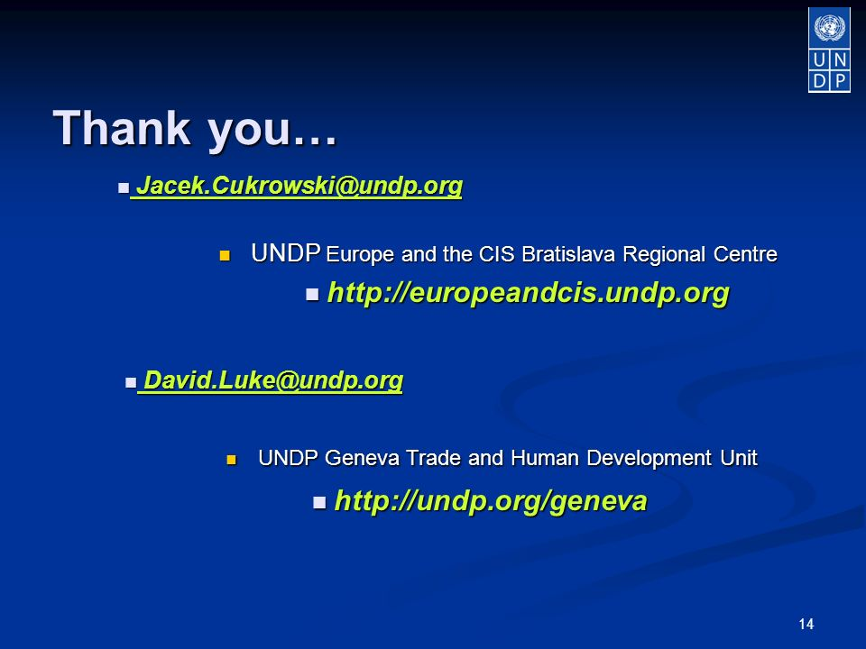 14 Thank you… UNDP Europe and the CIS Bratislava Regional Centre UNDP Europe and the CIS Bratislava Regional Centre http://europeandcis.undp.org http://europeandcis.undp.org Jacek.Cukrowski@undp.org Jacek.Cukrowski@undp.org David.Luke@undp.org David.Luke@undp.org UNDP Geneva Trade and Human Development Unit UNDP Geneva Trade and Human Development Unit http://undp.org/geneva http://undp.org/geneva