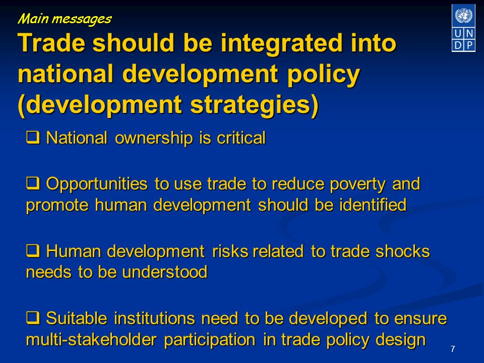 7 Main messages Trade should be integrated into national development policy (development strategies) National ownership is critical National ownership is critical Opportunities to use trade to reduce poverty and promote human development should be identified Opportunities to use trade to reduce poverty and promote human development should be identified Human development risks related to trade shocks needs to be understood Human development risks related to trade shocks needs to be understood Suitable institutions need to be developed to ensure multi-stakeholder participation in trade policy design Suitable institutions need to be developed to ensure multi-stakeholder participation in trade policy design