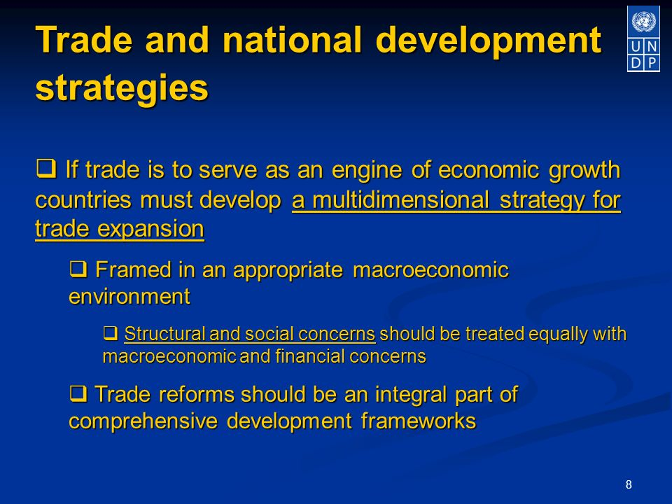 8 Trade and national development strategies If trade is to serve as an engine of economic growth countries must develop a multidimensional strategy for trade expansion If trade is to serve as an engine of economic growth countries must develop a multidimensional strategy for trade expansion Framed in an appropriate macroeconomic environment Framed in an appropriate macroeconomic environment Structural and social concerns should be treated equally with macroeconomic and financial concerns Structural and social concerns should be treated equally with macroeconomic and financial concerns Trade reforms should be an integral part of comprehensive development frameworks Trade reforms should be an integral part of comprehensive development frameworks
