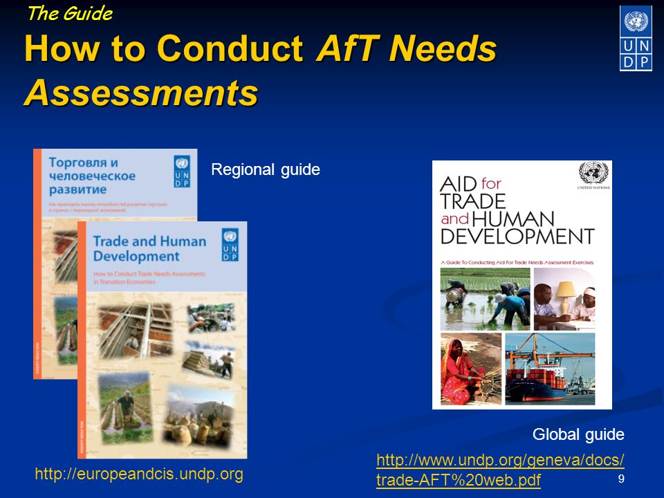 9 The Guide How to Conduct AfT Needs Assessments http://europeandcis.undp.org Regional guide Global guide http://www.undp.org/geneva/docs/ trade-AFT%20web.pdf