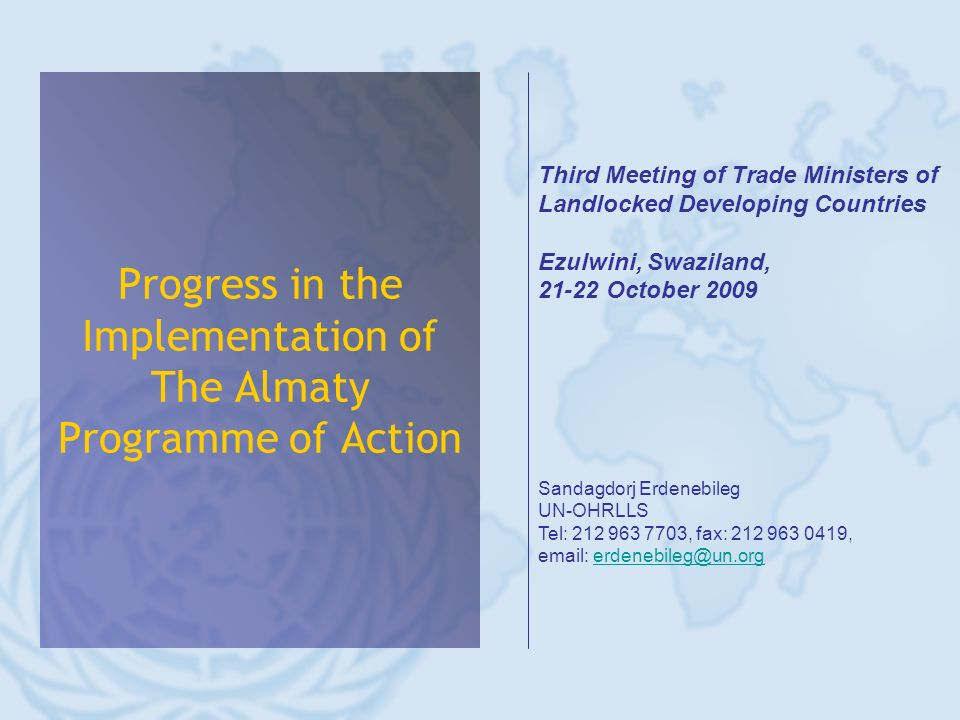 Progress in the Implementation of The Almaty Programme of Action Third Meeting of Trade Ministers of Landlocked Developing Countries Ezulwini, Swaziland, 21-22 October 2009 Sandagdorj Erdenebileg UN-OHRLLS Tel: 212 963 7703, fax: 212 963 0419, email: erdenebileg@un.orgerdenebileg@un.org