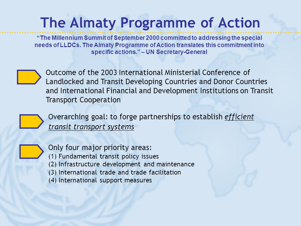 The Almaty Programme of Action Outcome of the 2003 International Ministerial Conference of Landlocked and Transit Developing Countries and Donor Countries and International Financial and Development Institutions on Transit Transport Cooperation The Millennium Summit of September 2000 committed to addressing the special needs of LLDCs.