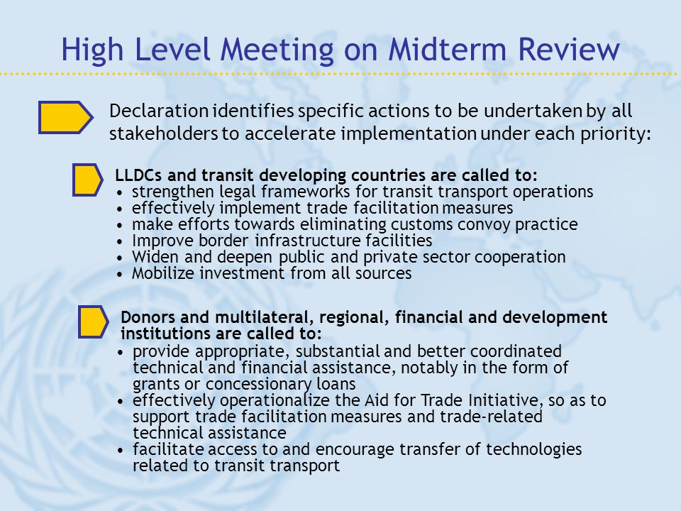 High Level Meeting on Midterm Review LLDCs and transit developing countries are called to: strengthen legal frameworks for transit transport operations effectively implement trade facilitation measures make efforts towards eliminating customs convoy practice Improve border infrastructure facilities Widen and deepen public and private sector cooperation Mobilize investment from all sources Declaration identifies specific actions to be undertaken by all stakeholders to accelerate implementation under each priority: Donors and multilateral, regional, financial and development institutions are called to: provide appropriate, substantial and better coordinated technical and financial assistance, notably in the form of grants or concessionary loans effectively operationalize the Aid for Trade Initiative, so as to support trade facilitation measures and trade-related technical assistance facilitate access to and encourage transfer of technologies related to transit transport
