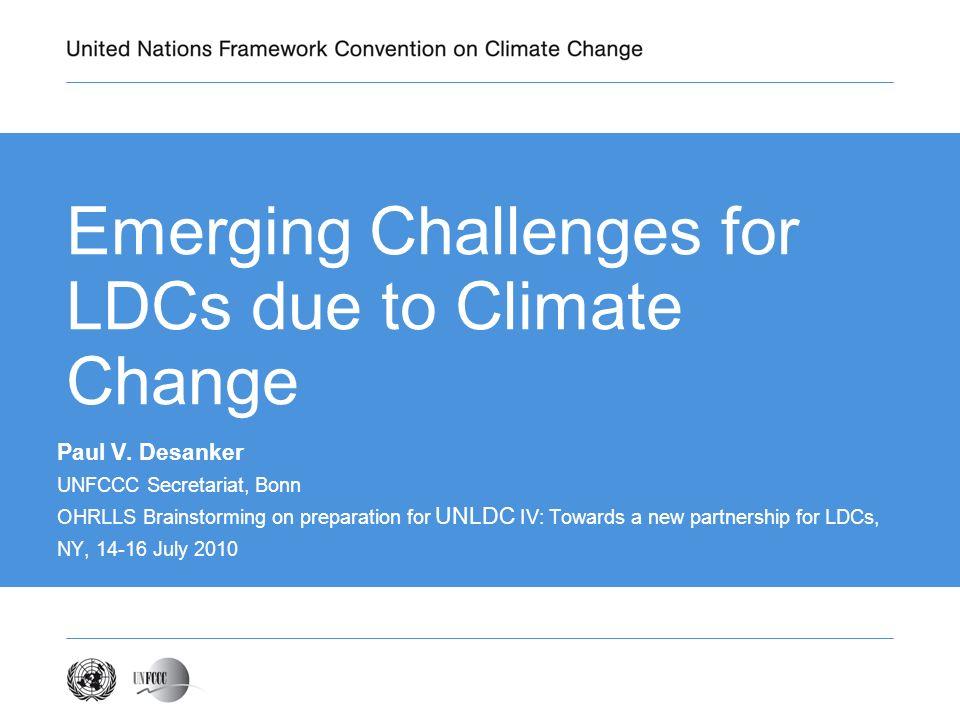 Emerging Challenges for LDCs due to Climate Change Paul V. Desanker UNFCCC Secretariat, Bonn OHRLLS Brainstorming on preparation for UNLDC IV: Towards