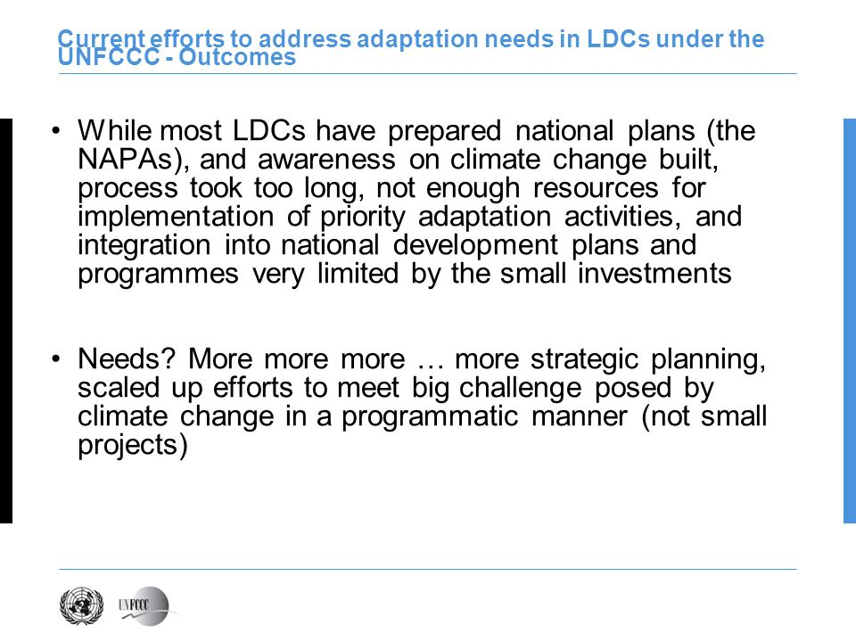 Current efforts to address adaptation needs in LDCs under the UNFCCC - Outcomes While most LDCs have prepared national plans (the NAPAs), and awarenes