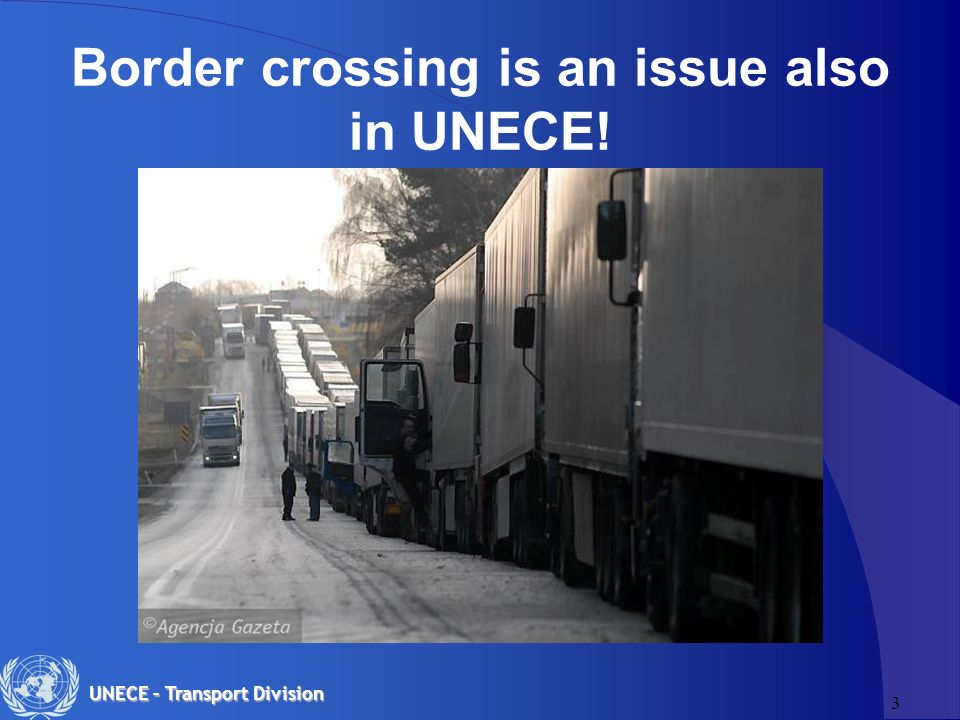 3 UNECE – Transport Division Border crossing is an issue also in UNECE!