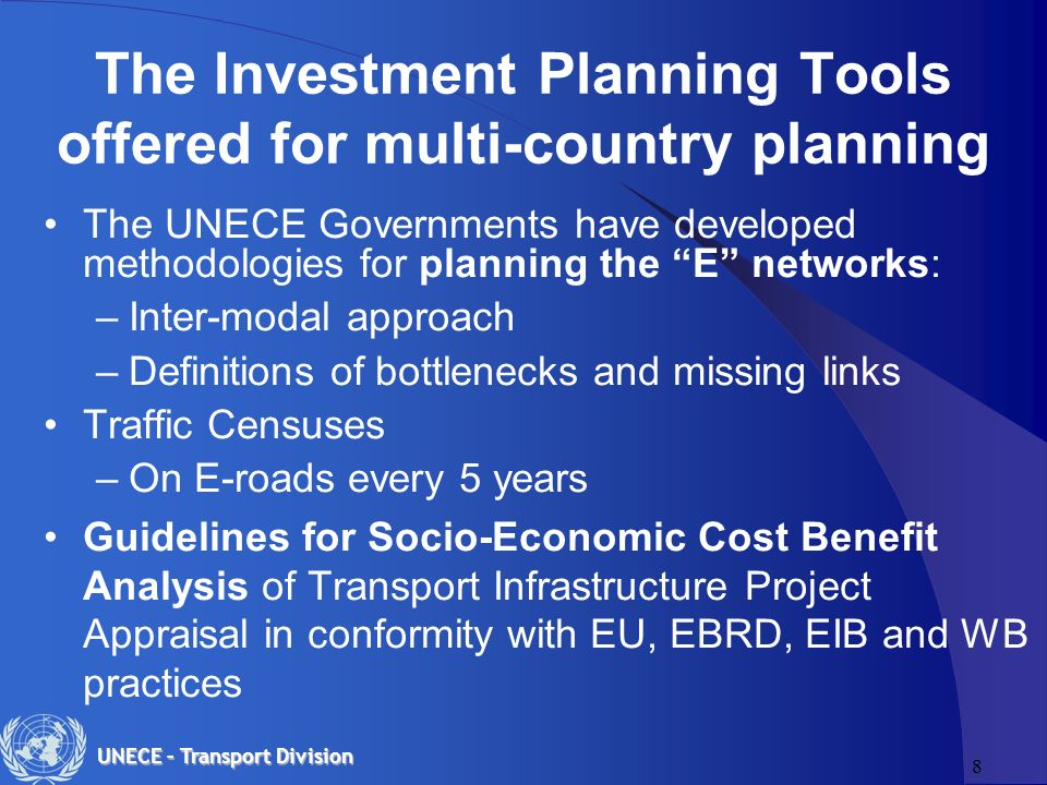 8 UNECE – Transport Division The Investment Planning Tools offered for multi-country planning The UNECE Governments have developed methodologies for planning the E networks: –Inter-modal approach –Definitions of bottlenecks and missing links Traffic Censuses –On E-roads every 5 years Guidelines for Socio-Economic Cost Benefit Analysis of Transport Infrastructure Project Appraisal in conformity with EU, EBRD, EIB and WB practices