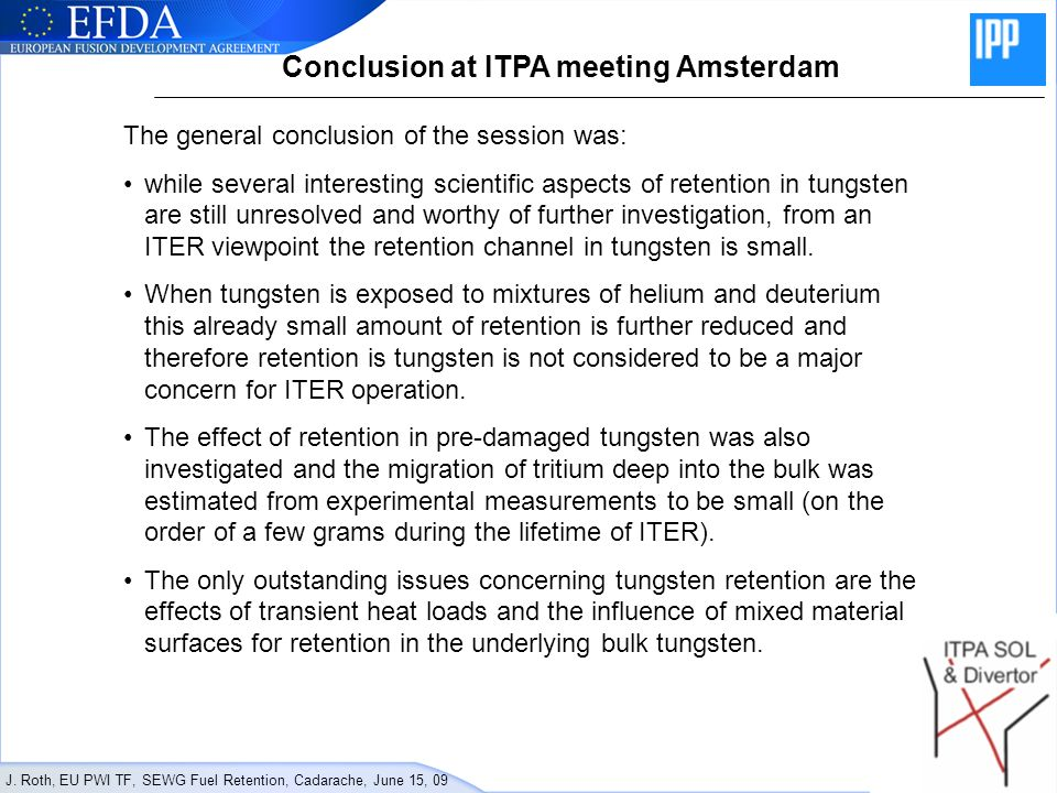 J. Roth, EU PWI TF, SEWG Fuel Retention, Cadarache, June 15, 09 Conclusion at ITPA meeting Amsterdam The general conclusion of the session was: while