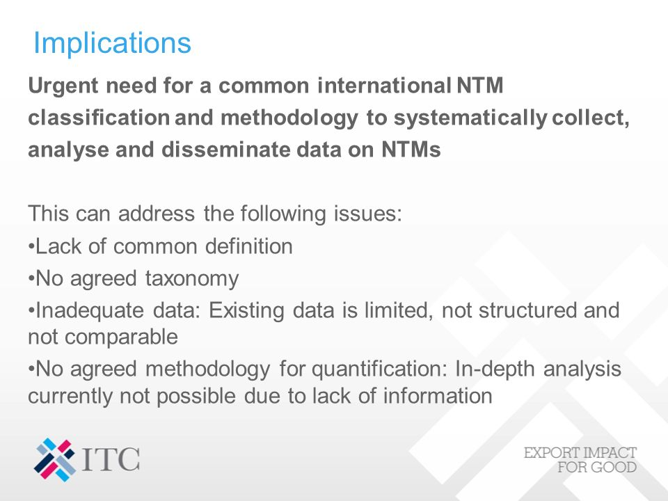 Urgent need for a common international NTM classification and methodology to systematically collect, analyse and disseminate data on NTMs This can address the following issues: Lack of common definition No agreed taxonomy Inadequate data: Existing data is limited, not structured and not comparable No agreed methodology for quantification: In-depth analysis currently not possible due to lack of information Implications