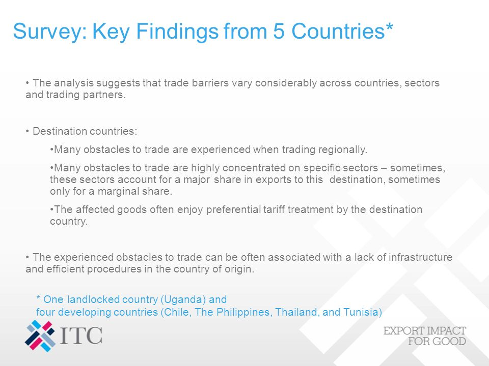 Survey: Key Findings from 5 Countries* * One landlocked country (Uganda) and four developing countries (Chile, The Philippines, Thailand, and Tunisia) The analysis suggests that trade barriers vary considerably across countries, sectors and trading partners.