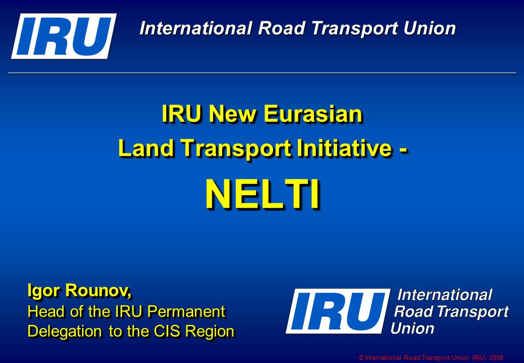 © International Road Transport Union (IRU) 2008 IRU New Eurasian Land Transport Initiative - NELTI Igor Rounov, Head of the IRU Permanent Delegation to the CIS Region Igor Rounov, Head of the IRU Permanent Delegation to the CIS Region International Road Transport Union International Road Transport Union