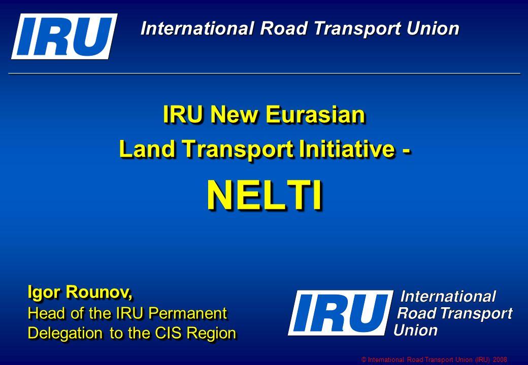 © International Road Transport Union (IRU) 2008 NELTI – IRU New Eurasian Land Transport Initiative NELTI – IRU New Eurasian Land Transport Initiative
