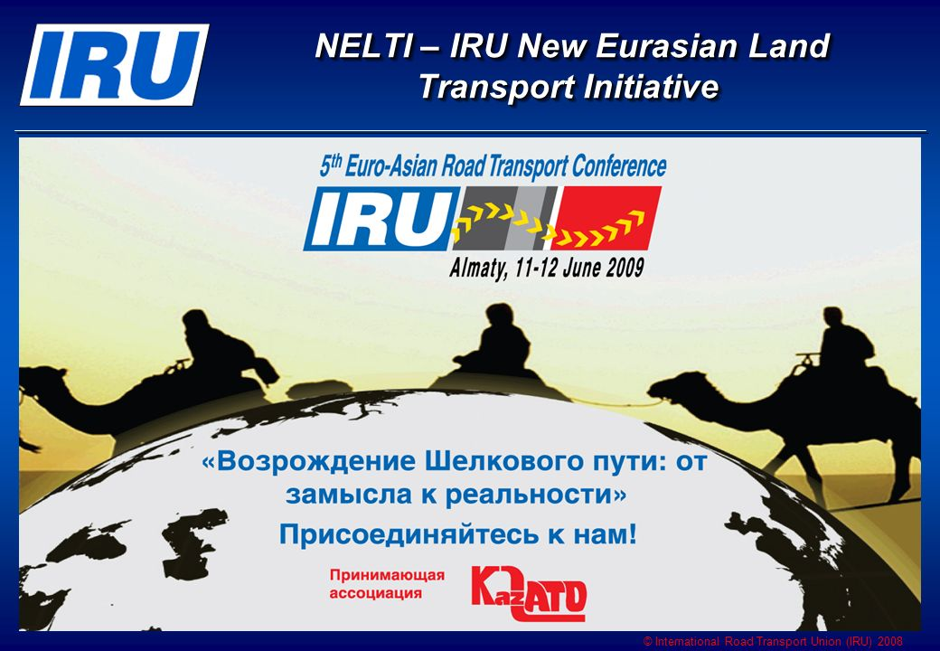 © International Road Transport Union (IRU) 2008 NELTI – IRU New Eurasian Land Transport Initiative NELTI – IRU New Eurasian Land Transport Initiative
