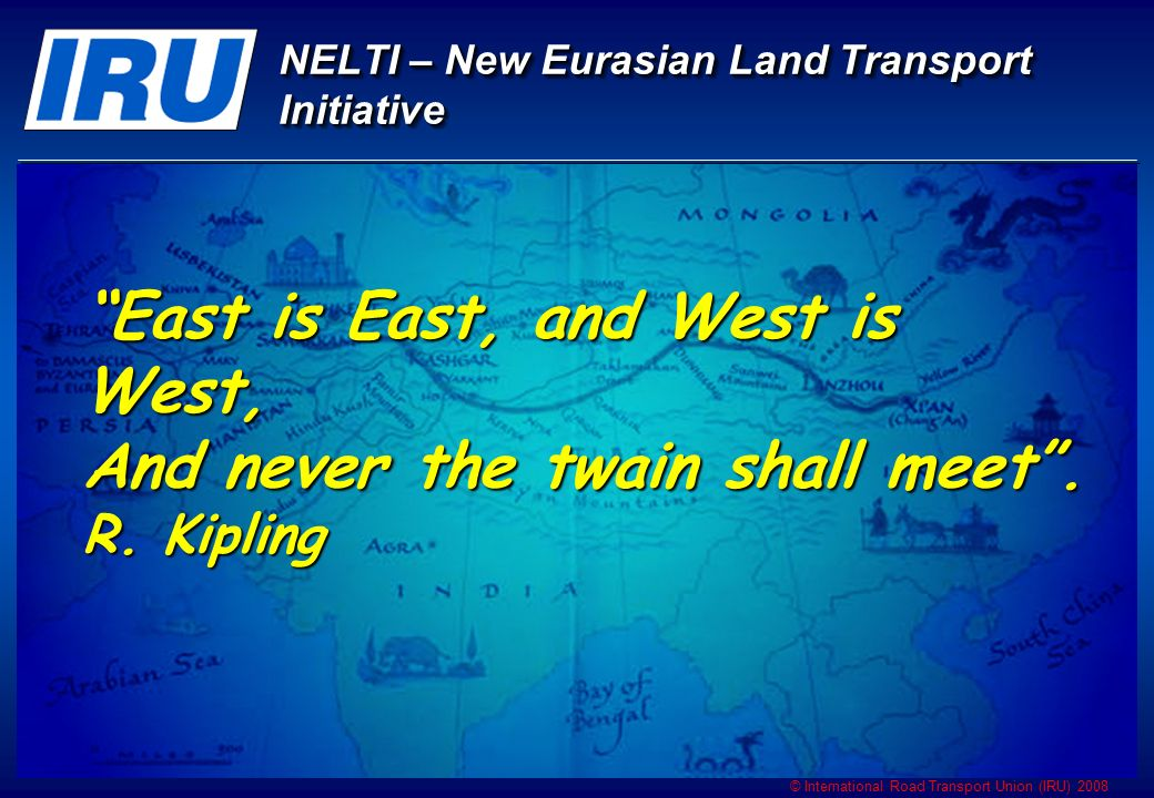 © International Road Transport Union (IRU) 2008 NELTI – IRUs New Eurasian Land Transport Initiative NELTI – IRUs New Eurasian Land Transport Initiative delivery time reduction Higher competitiveness and efficiency Manufacturers Suppliers of Goods and Services States participating in NELTI Transport Operators NELTINELTI Geographical expansion and growth of volume of operations Increase in volume of services provided (insurance,maintenance, refueling, fast food services) Increase of transport operations, rapid development of national road transport sectors Additional jobs Growth of GDP Development of transport infrastructure